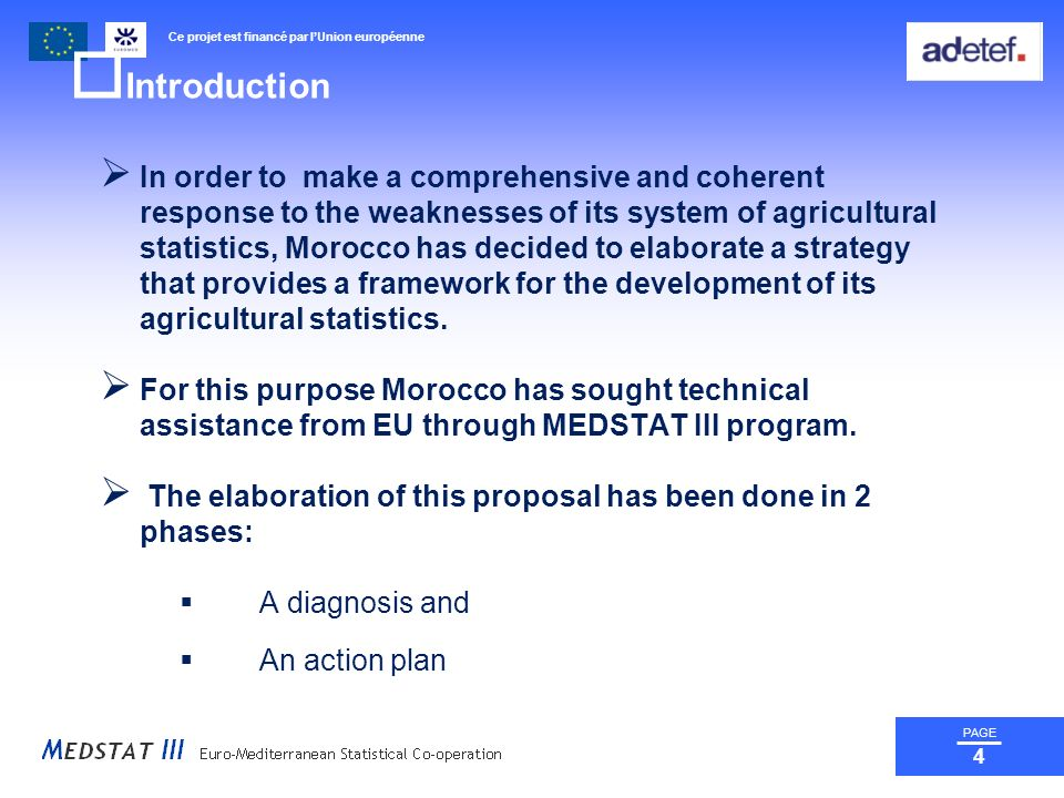 Ce projet est financé par lUnion européenne PAGE 4 Introduction In order to make a comprehensive and coherent response to the weaknesses of its system of agricultural statistics, Morocco has decided to elaborate a strategy that provides a framework for the development of its agricultural statistics.