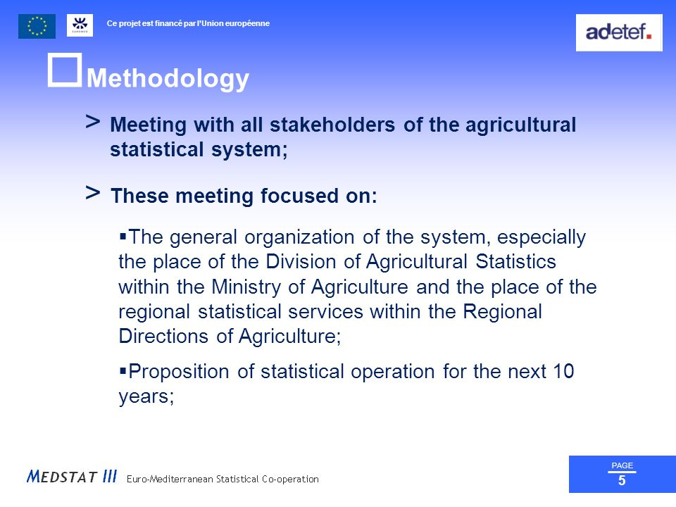 Ce projet est financé par lUnion européenne PAGE 5 Methodology > Meeting with all stakeholders of the agricultural statistical system; > These meeting focused on: The general organization of the system, especially the place of the Division of Agricultural Statistics within the Ministry of Agriculture and the place of the regional statistical services within the Regional Directions of Agriculture; Proposition of statistical operation for the next 10 years;