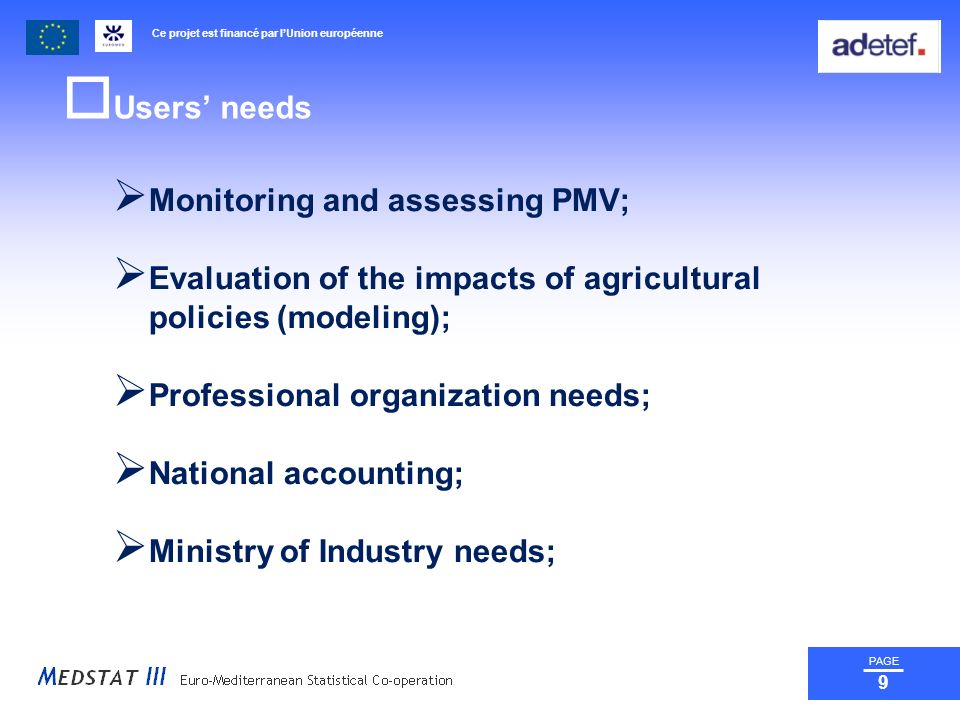 Ce projet est financé par lUnion européenne PAGE 9 Users needs Monitoring and assessing PMV; Evaluation of the impacts of agricultural policies (modeling); Professional organization needs; National accounting; Ministry of Industry needs;