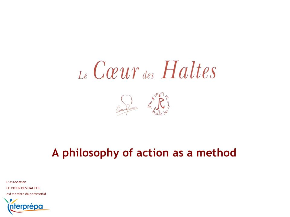 To go and meet in the street To adapt and consider each one specific situation To have a global approach of suffering To transfer essential values To go back to the origins of suffering To drive a dynamic of actions and reflexion Lassociation LE CŒUR DES HALTES est membre du partenariat INSTITUTIONAL BACKGROUND : LE CŒUR DES HALTES The philosophy of action