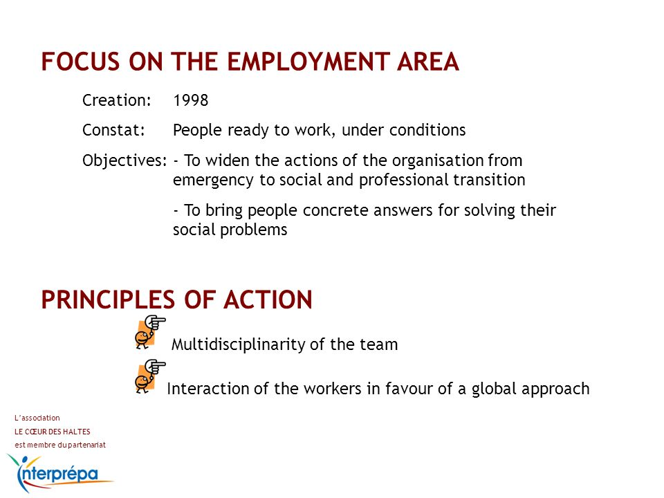 FOCUS ON THE EMPLOYMENT AREA Lassociation LE CŒUR DES HALTES est membre du partenariat Creation: 1998 Constat: People ready to work, under conditions Objectives: - To widen the actions of the organisation from emergency to social and professional transition - To bring people concrete answers for solving their social problems PRINCIPLES OF ACTION Multidisciplinarity of the team Interaction of the workers in favour of a global approach