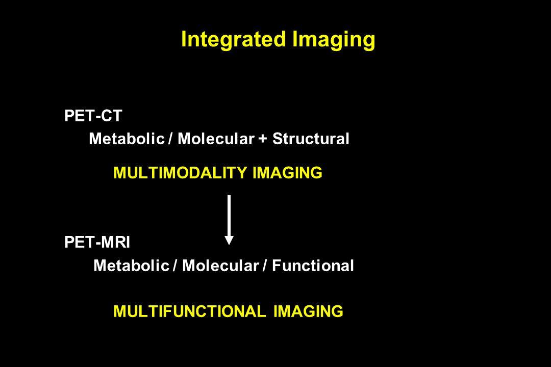 Integrated Imaging PET-CT Metabolic / Molecular + Structural MULTIMODALITY IMAGING PET-MRI Metabolic / Molecular / Functional MULTIFUNCTIONAL IMAGING