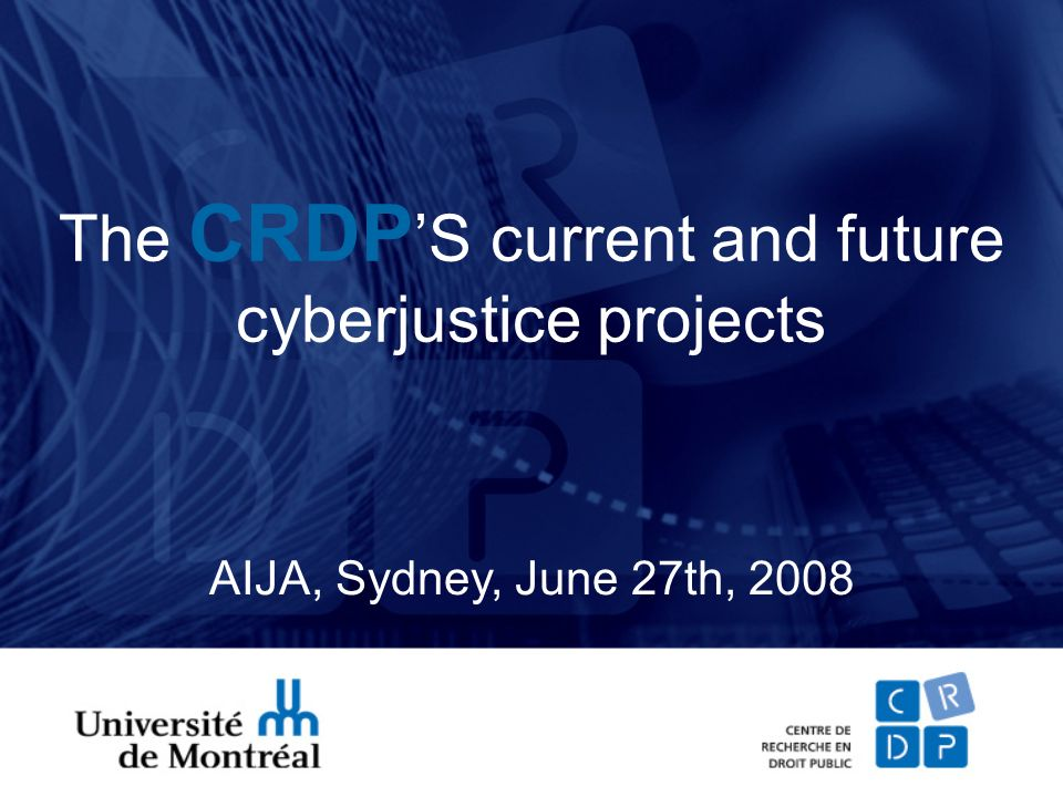 The CRDP S current and future cyberjustice projects AIJA, Sydney, June 27th, 2008