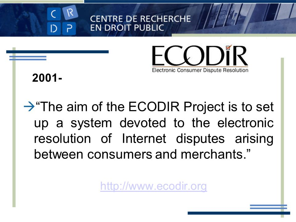 The aim of the ECODIR Project is to set up a system devoted to the electronic resolution of Internet disputes arising between consumers and merchants.