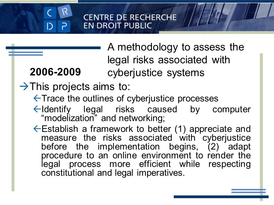 A methodology to assess the legal risks associated with cyberjustice systems This projects aims to: Trace the outlines of cyberjustice processes Identify legal risks caused by computer modelization and networking; Establish a framework to better (1) appreciate and measure the risks associated with cyberjustice before the implementation begins, (2) adapt procedure to an online environment to render the legal process more efficient while respecting constitutional and legal imperatives.