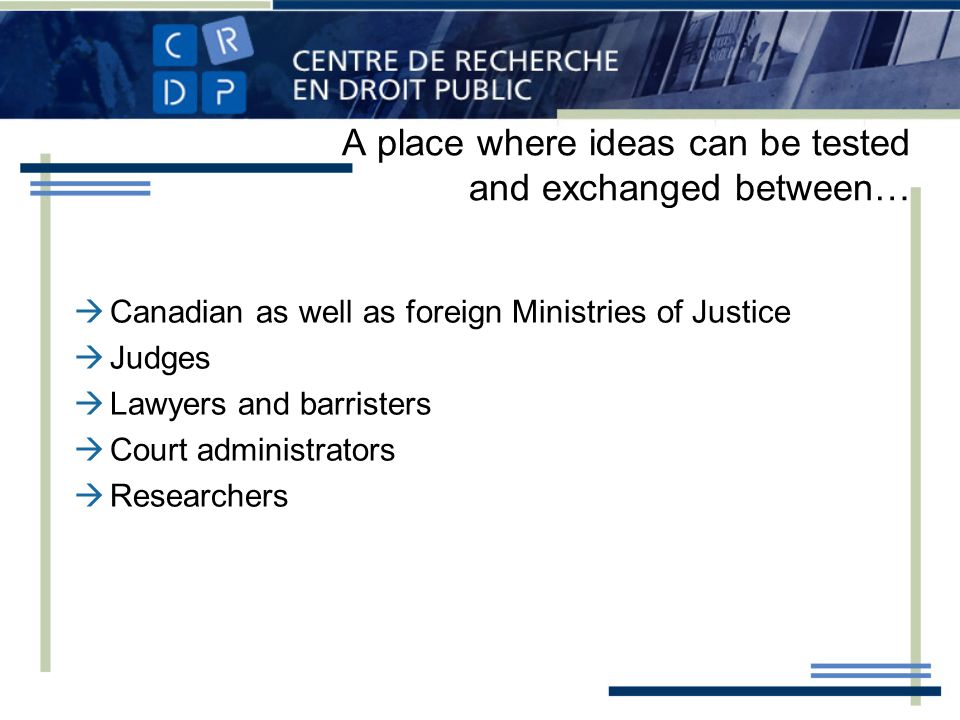 A place where ideas can be tested and exchanged between… Canadian as well as foreign Ministries of Justice Judges Lawyers and barristers Court administrators Researchers