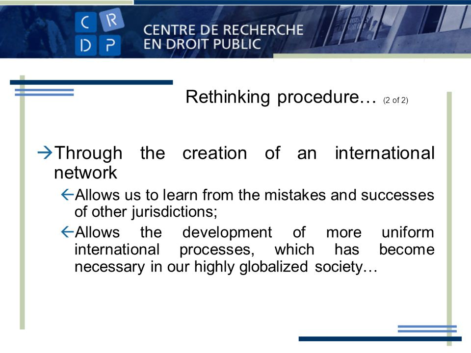 Through the creation of an international network Allows us to learn from the mistakes and successes of other jurisdictions; Allows the development of more uniform international processes, which has become necessary in our highly globalized society… Rethinking procedure… (2 of 2)
