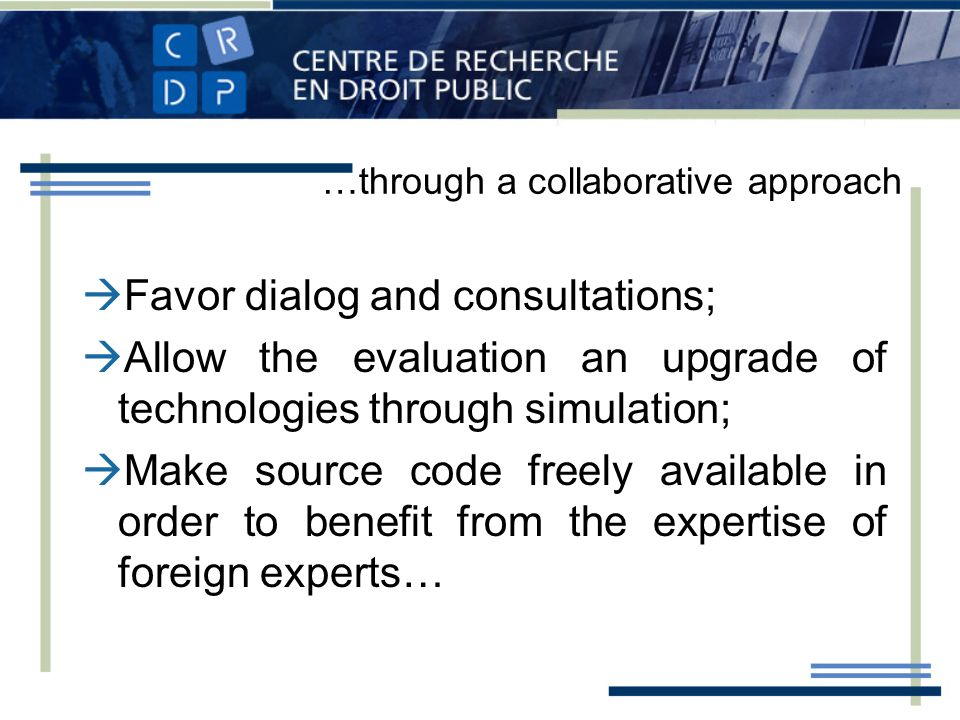 …through a collaborative approach Favor dialog and consultations; Allow the evaluation an upgrade of technologies through simulation; Make source code freely available in order to benefit from the expertise of foreign experts…