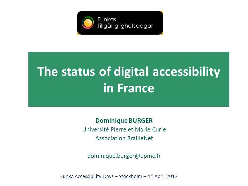 The status of digital accessibility in France Dominique BURGER Université Pierre et Marie Curie Association BrailleNet dominique.burger@upmc.fr Funka Accessibility Days – Stockholm – 11 April 2013