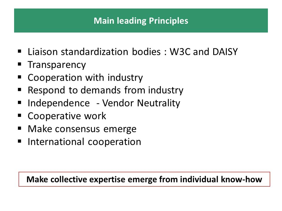 Liaison standardization bodies : W3C and DAISY Transparency Cooperation with industry Respond to demands from industry Independence - Vendor Neutrality Cooperative work Make consensus emerge International cooperation Main leading Principles Make collective expertise emerge from individual know-how