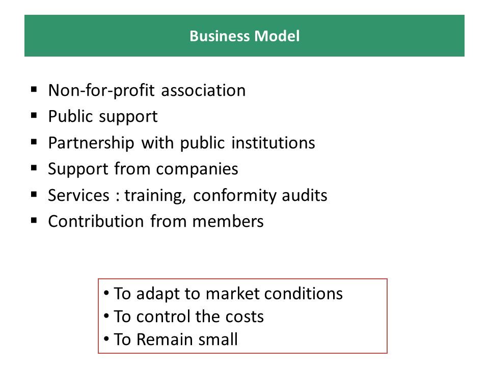 Non-for-profit association Public support Partnership with public institutions Support from companies Services : training, conformity audits Contribution from members Business Model To adapt to market conditions To control the costs To Remain small