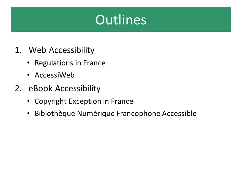 Outlines 1.Web Accessibility Regulations in France AccessiWeb 2.eBook Accessibility Copyright Exception in France Biblothèque Numérique Francophone Accessible