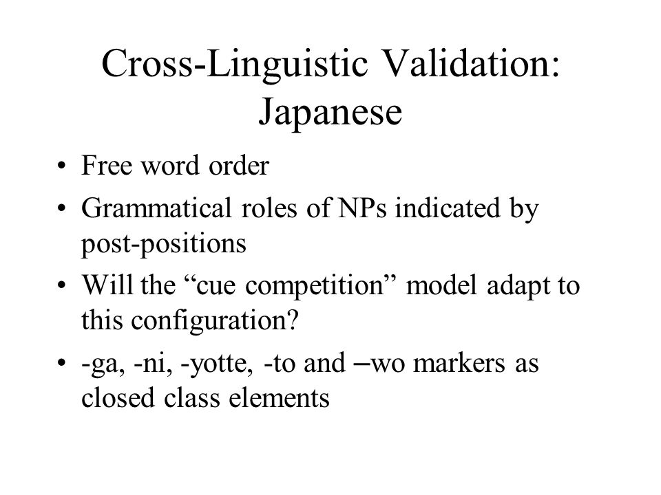 Cross-Linguistic Validation: Japanese Free word order Grammatical roles of NPs indicated by post-positions Will the cue competition model adapt to this configuration.