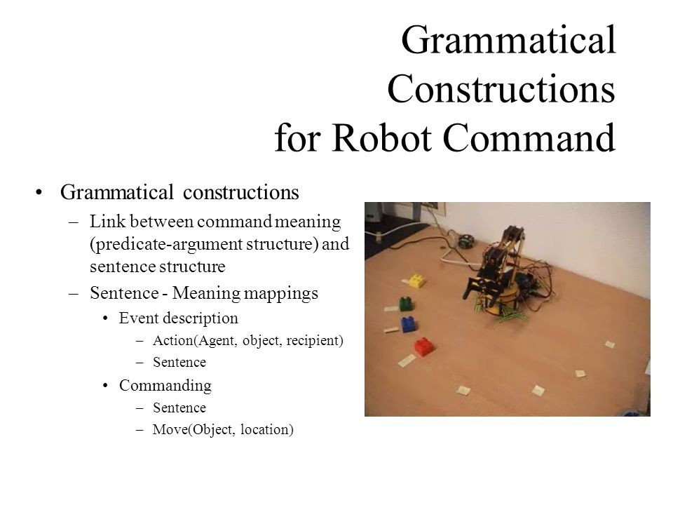 Grammatical Constructions for Robot Command Grammatical constructions –Link between command meaning (predicate-argument structure) and sentence structure –Sentence - Meaning mappings Event description –Action(Agent, object, recipient) –Sentence Commanding –Sentence –Move(Object, location)