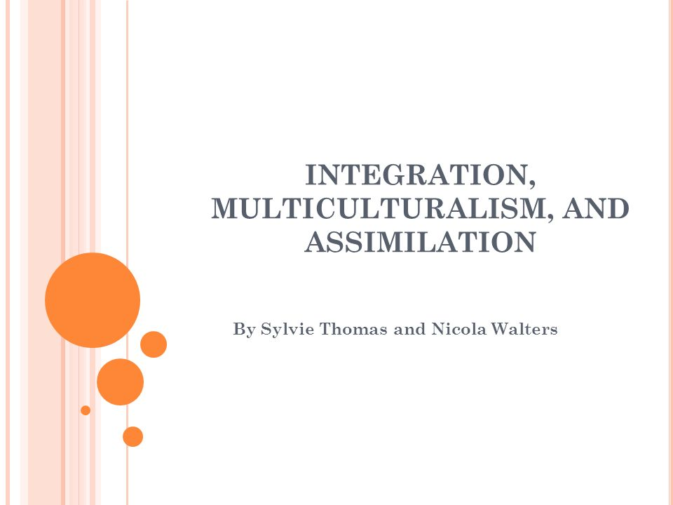 INTEGRATION, MULTICULTURALISM, AND ASSIMILATION By Sylvie Thomas and Nicola Walters