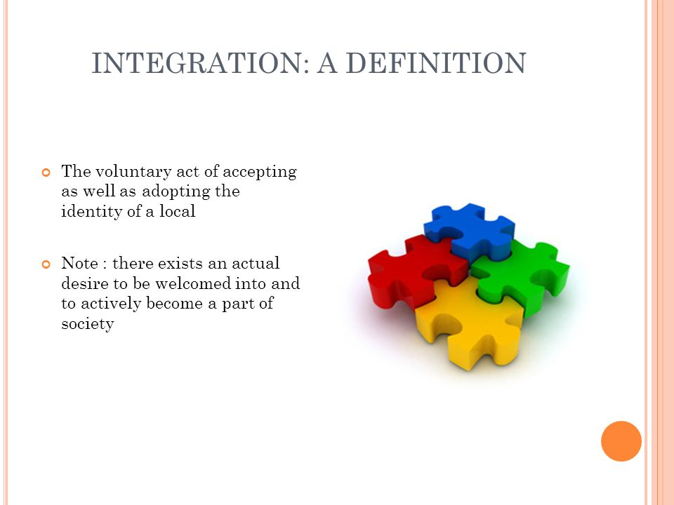 INTEGRATION: A DEFINITION The voluntary act of accepting as well as adopting the identity of a local Note : there exists an actual desire to be welcom
