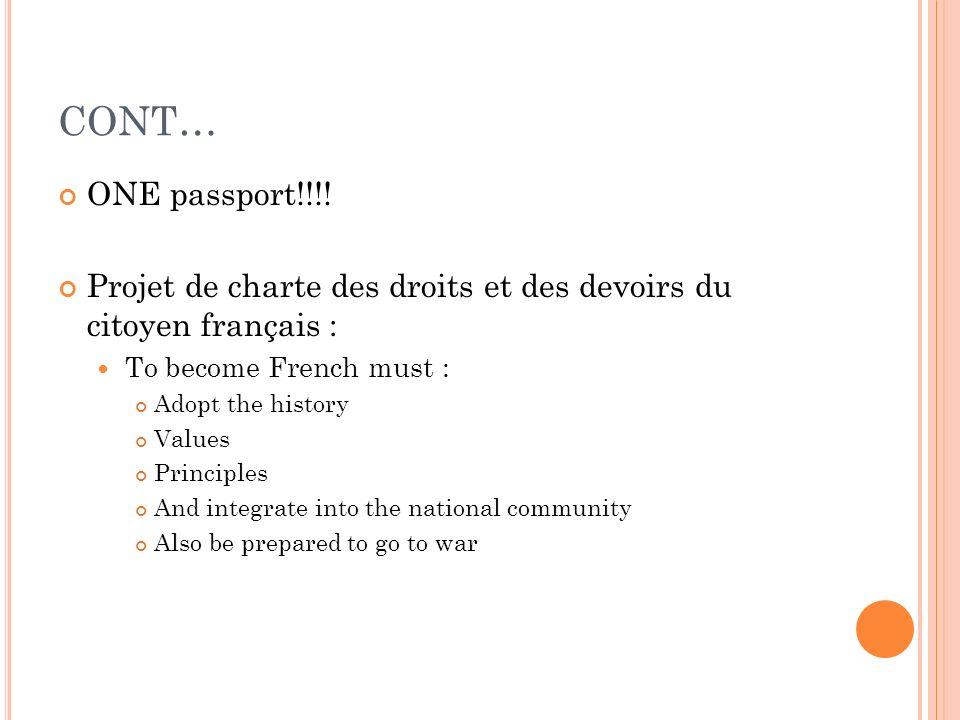 CONT… ONE passport!!!! Projet de charte des droits et des devoirs du citoyen français : To become French must : Adopt the history Values Principles An