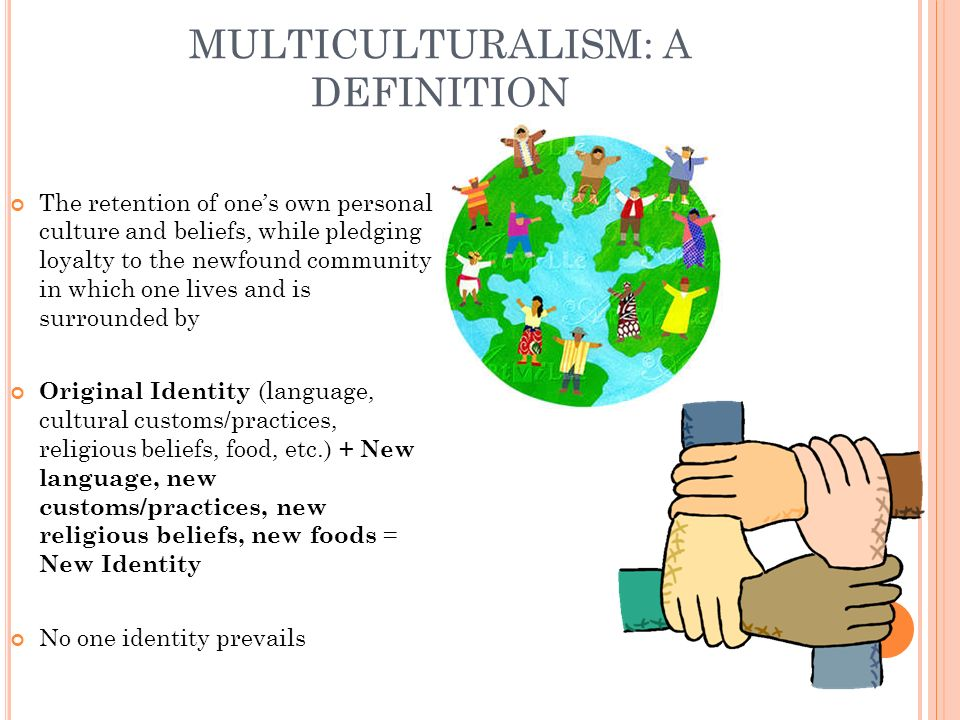 MULTICULTURALISM: A DEFINITION The retention of ones own personal culture and beliefs, while pledging loyalty to the newfound community in which one l