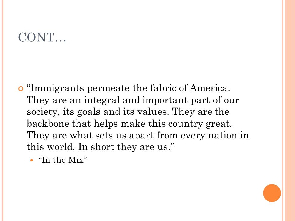 CONT… Immigrants permeate the fabric of America. They are an integral and important part of our society, its goals and its values. They are the backbo