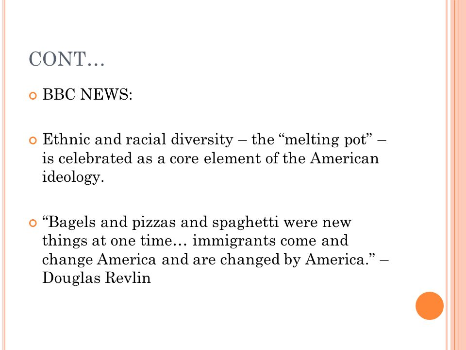 CONT… BBC NEWS: Ethnic and racial diversity – the melting pot – is celebrated as a core element of the American ideology. Bagels and pizzas and spaghe