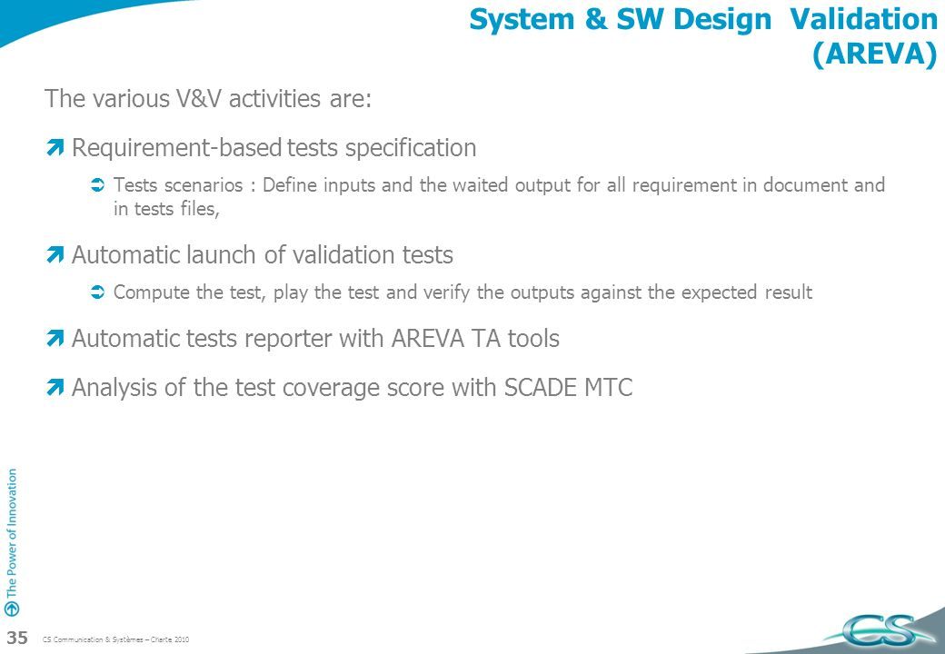 CS Communication & Systèmes – Charte 2010 35 System & SW Design Validation (AREVA) The various V&V activities are: Requirement-based tests specificati