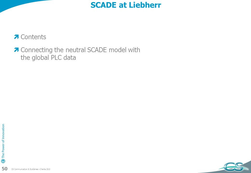 CS Communication & Systèmes – Charte 2010 50 SCADE at Liebherr Contents Connecting the neutral SCADE model with the global PLC data