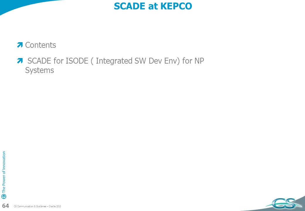 CS Communication & Systèmes – Charte 2010 64 SCADE at KEPCO Contents SCADE for ISODE ( Integrated SW Dev Env) for NP Systems