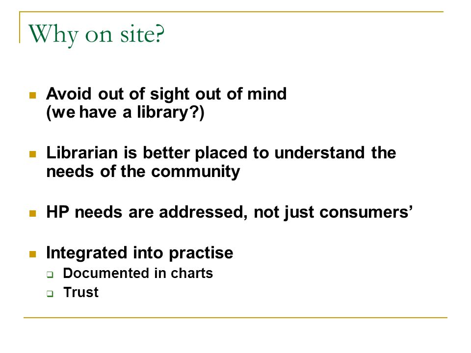 Why on site? Avoid out of sight out of mind (we have a library?) Librarian is better placed to understand the needs of the community HP needs are addr