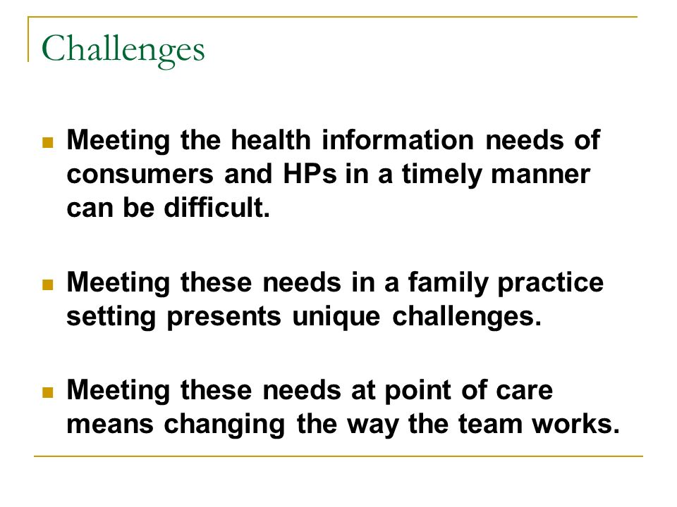 Challenges Meeting the health information needs of consumers and HPs in a timely manner can be difficult. Meeting these needs in a family practice set