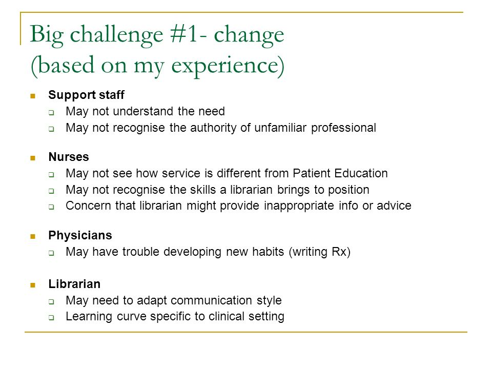 Big challenge #1- change (based on my experience) Support staff May not understand the need May not recognise the authority of unfamiliar professional