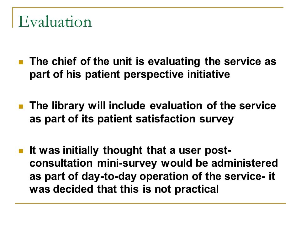 Evaluation The chief of the unit is evaluating the service as part of his patient perspective initiative The library will include evaluation of the service as part of its patient satisfaction survey It was initially thought that a user post- consultation mini-survey would be administered as part of day-to-day operation of the service- it was decided that this is not practical