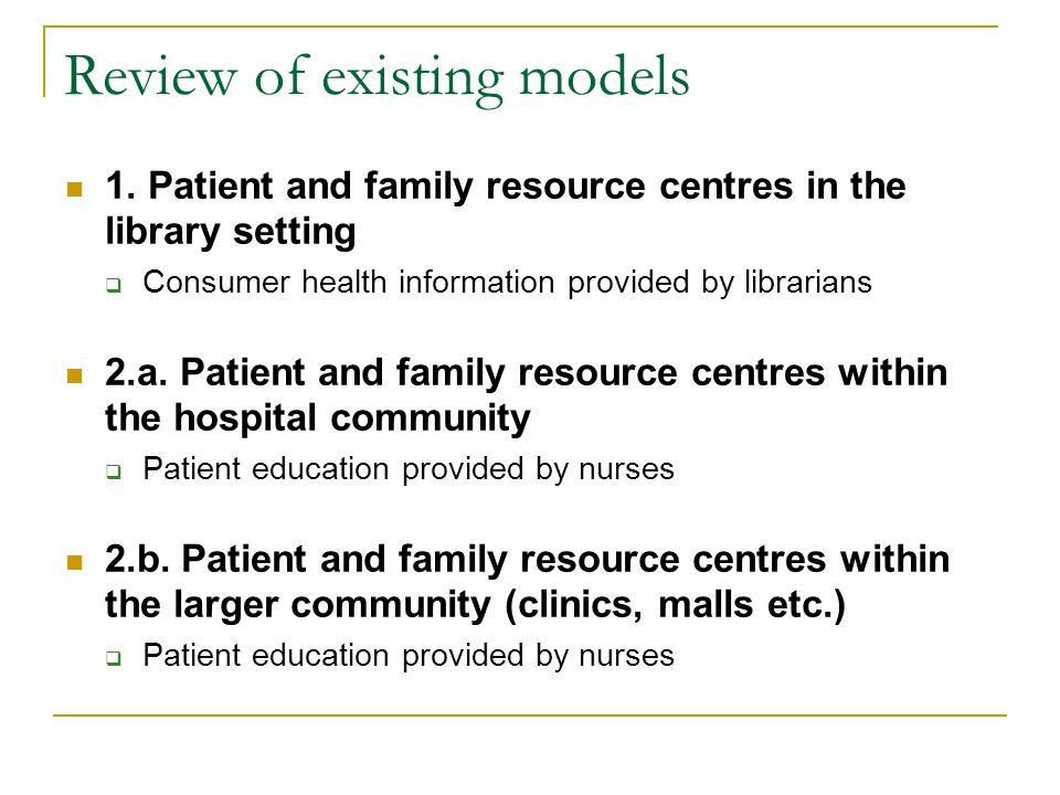Review of existing models 1. Patient and family resource centres in the library setting Consumer health information provided by librarians 2.a. Patien
