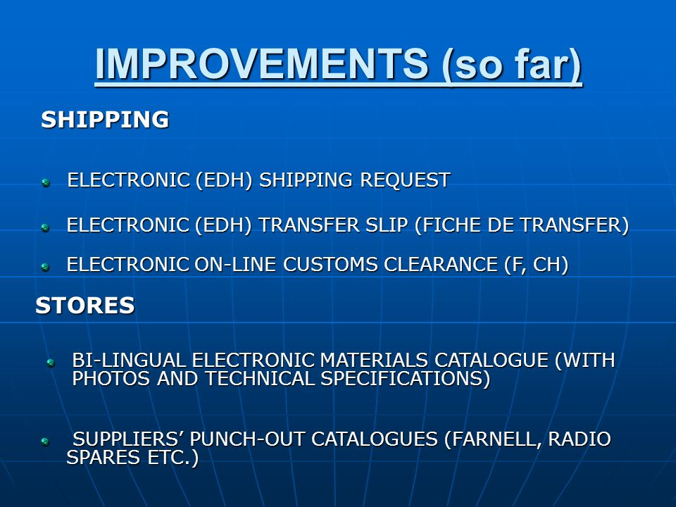 IMPROVEMENTS (so far) SHIPPING ELECTRONIC (EDH) SHIPPING REQUEST ELECTRONIC (EDH) TRANSFER SLIP (FICHE DE TRANSFER) STORES BI-LINGUAL ELECTRONIC MATERIALS CATALOGUE (WITH PHOTOS AND TECHNICAL SPECIFICATIONS) SUPPLIERS PUNCH-OUT CATALOGUES (FARNELL, RADIO SPARES ETC.) SUPPLIERS PUNCH-OUT CATALOGUES (FARNELL, RADIO SPARES ETC.) ELECTRONIC ON-LINE CUSTOMS CLEARANCE (F, CH)
