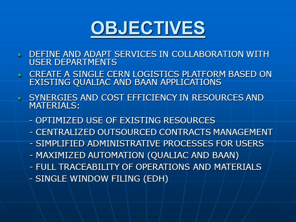 OBJECTIVES DEFINE AND ADAPT SERVICES IN COLLABORATION WITH USER DEPARTMENTS CREATE A SINGLE CERN LOGISTICS PLATFORM BASED ON EXISTING QUALIAC AND BAAN APPLICATIONS SYNERGIES AND COST EFFICIENCY IN RESOURCES AND MATERIALS: - OPTIMIZED USE OF EXISTING RESOURCES - CENTRALIZED OUTSOURCED CONTRACTS MANAGEMENT - SIMPLIFIED ADMINISTRATIVE PROCESSES FOR USERS - MAXIMIZED AUTOMATION (QUALIAC AND BAAN) - FULL TRACEABILITY OF OPERATIONS AND MATERIALS - SINGLE WINDOW FILING (EDH)