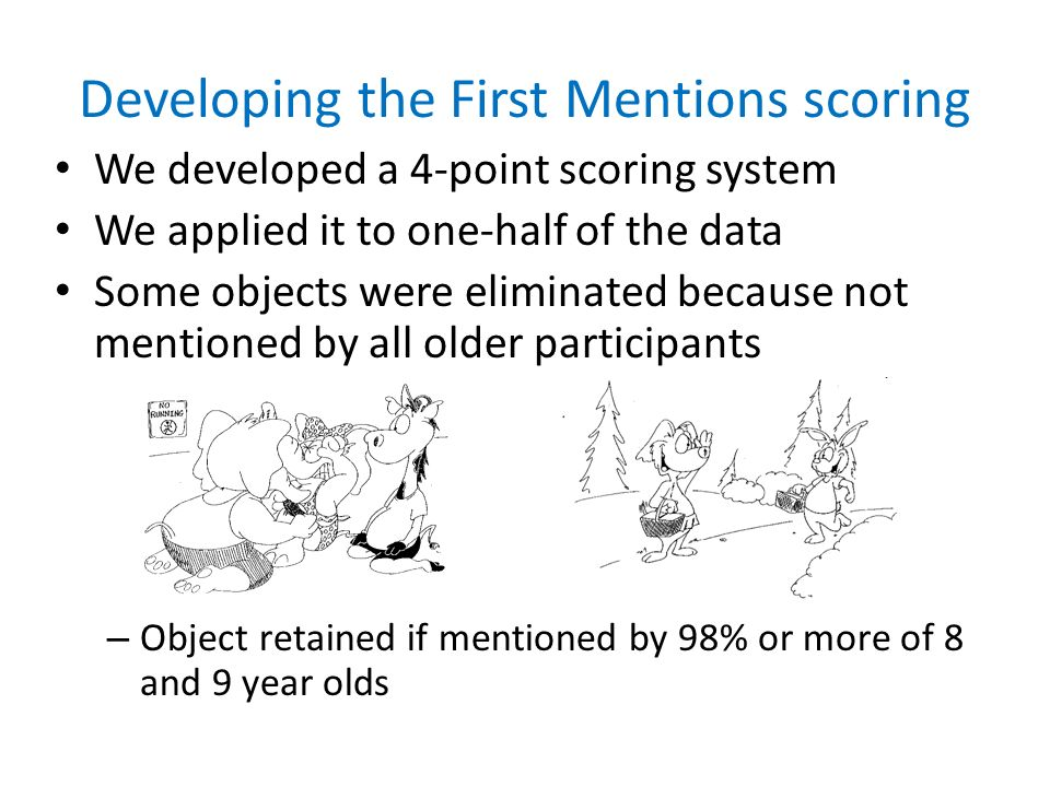 Developing the First Mentions scoring We developed a 4-point scoring system We applied it to one-half of the data Some objects were eliminated because not mentioned by all older participants – Object retained if mentioned by 98% or more of 8 and 9 year olds