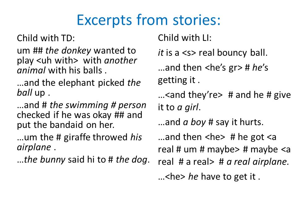Excerpts from stories: Child with TD: um ## the donkey wanted to play with another animal with his balls. …and the elephant picked the ball up. …and #