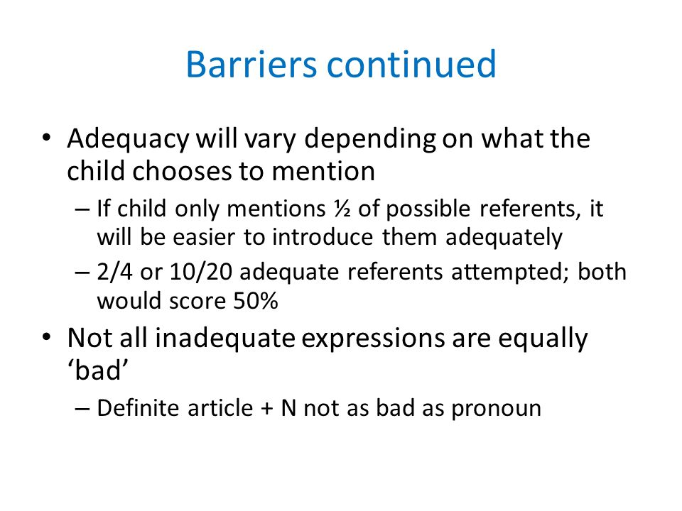 Barriers continued Adequacy will vary depending on what the child chooses to mention – If child only mentions ½ of possible referents, it will be easier to introduce them adequately – 2/4 or 10/20 adequate referents attempted; both would score 50% Not all inadequate expressions are equally bad – Definite article + N not as bad as pronoun