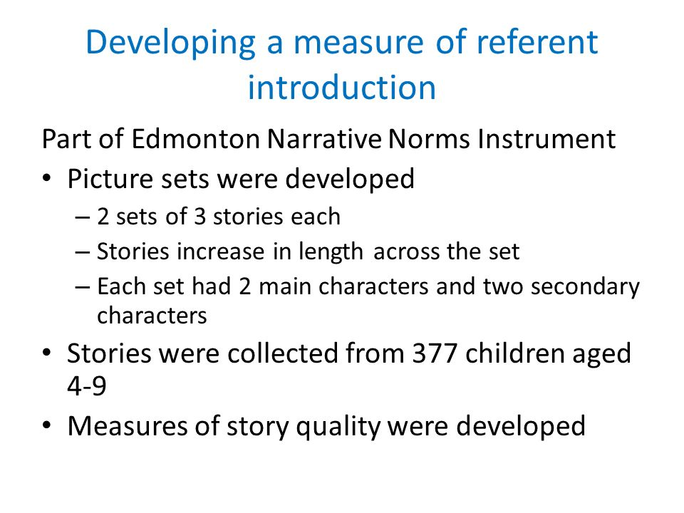 Developing a measure of referent introduction Part of Edmonton Narrative Norms Instrument Picture sets were developed – 2 sets of 3 stories each – Stories increase in length across the set – Each set had 2 main characters and two secondary characters Stories were collected from 377 children aged 4-9 Measures of story quality were developed