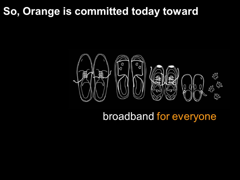 broadband for everyone So, Orange is committed today toward