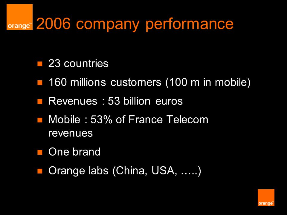 2006 company performance 23 countries 160 millions customers (100 m in mobile) Revenues : 53 billion euros Mobile : 53% of France Telecom revenues One brand Orange labs (China, USA, …..)