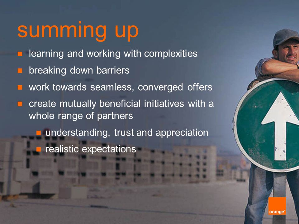 summing up learning and working with complexities breaking down barriers work towards seamless, converged offers create mutually beneficial initiatives with a whole range of partners understanding, trust and appreciation realistic expectations