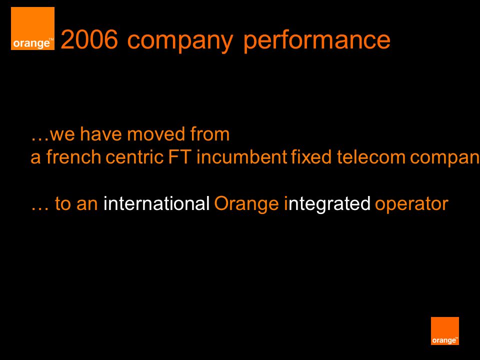 2006 company performance …we have moved from a french centric FT incumbent fixed telecom company … to an international Orange integrated operator