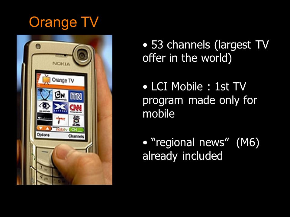 53 channels (largest TV offer in the world) LCI Mobile : 1st TV program made only for mobile regional news (M6) already included Orange TV
