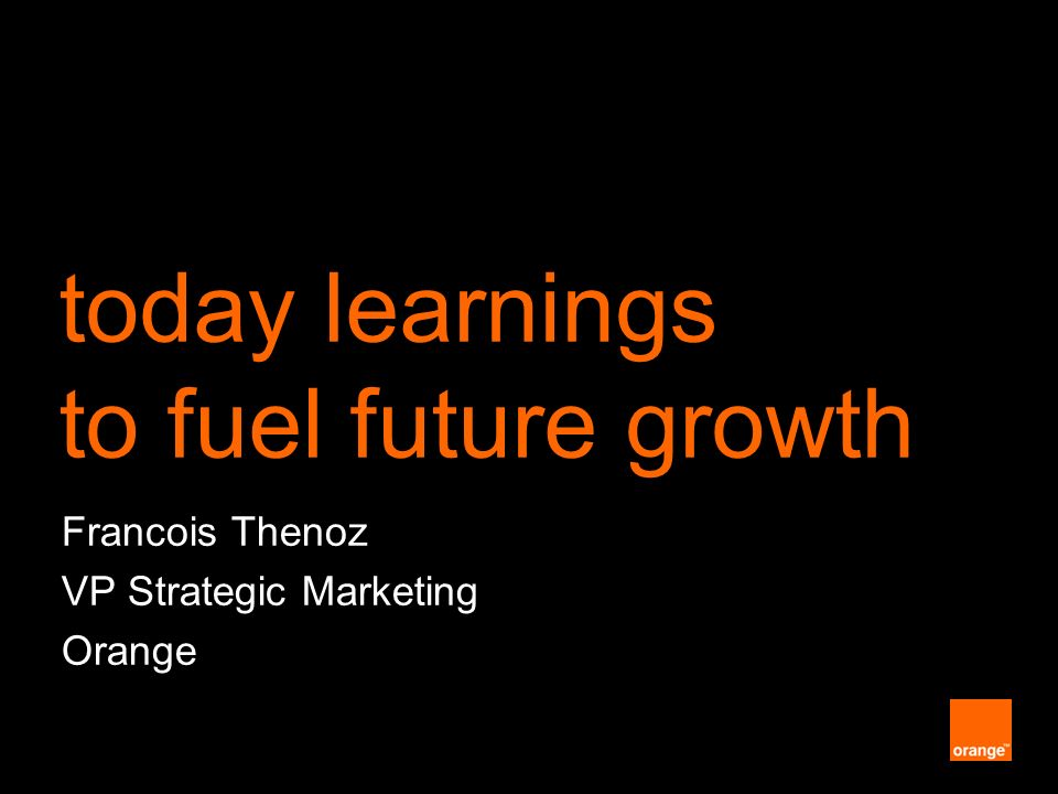today learnings to fuel future growth Francois Thenoz VP Strategic Marketing Orange