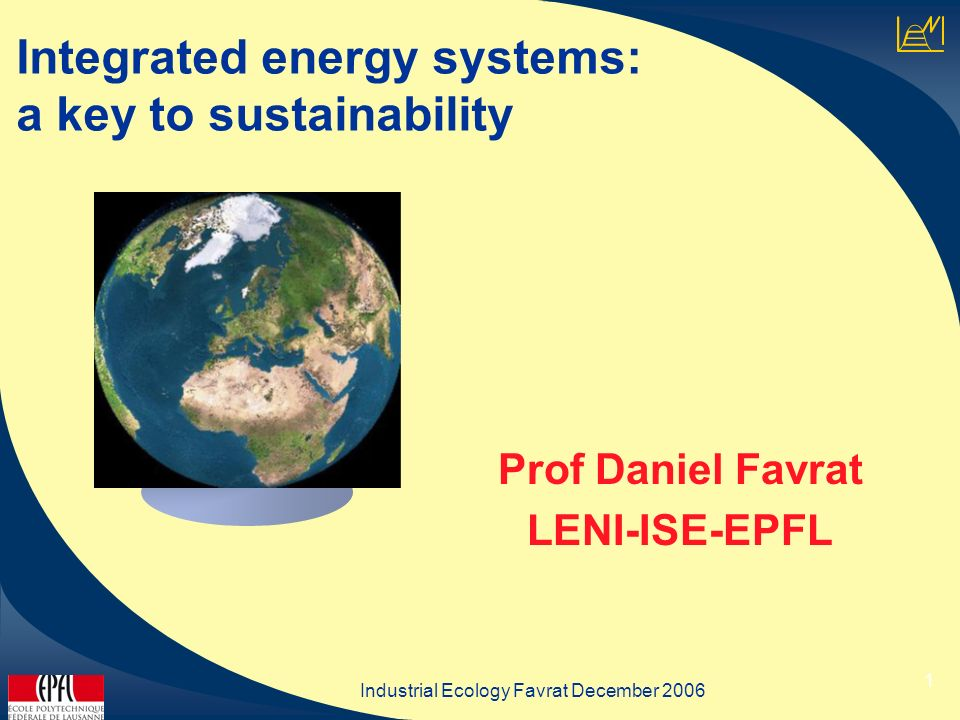 Industrial Ecology Favrat December 2006 1 Integrated energy systems: a key to sustainability Prof Daniel Favrat LENI-ISE-EPFL