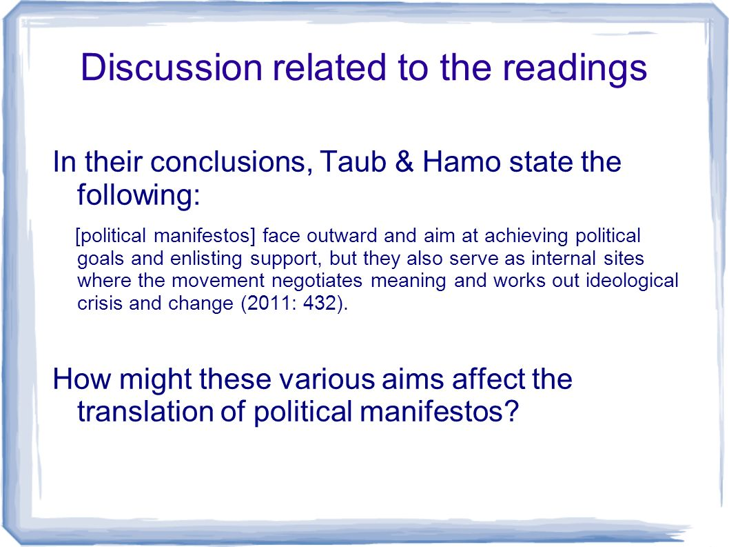 Discussion related to the readings In their conclusions, Taub & Hamo state the following: [political manifestos] face outward and aim at achieving political goals and enlisting support, but they also serve as internal sites where the movement negotiates meaning and works out ideological crisis and change (2011: 432).