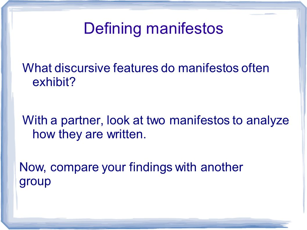 Defining manifestos What discursive features do manifestos often exhibit? With a partner, look at two manifestos to analyze how they are written. Now,