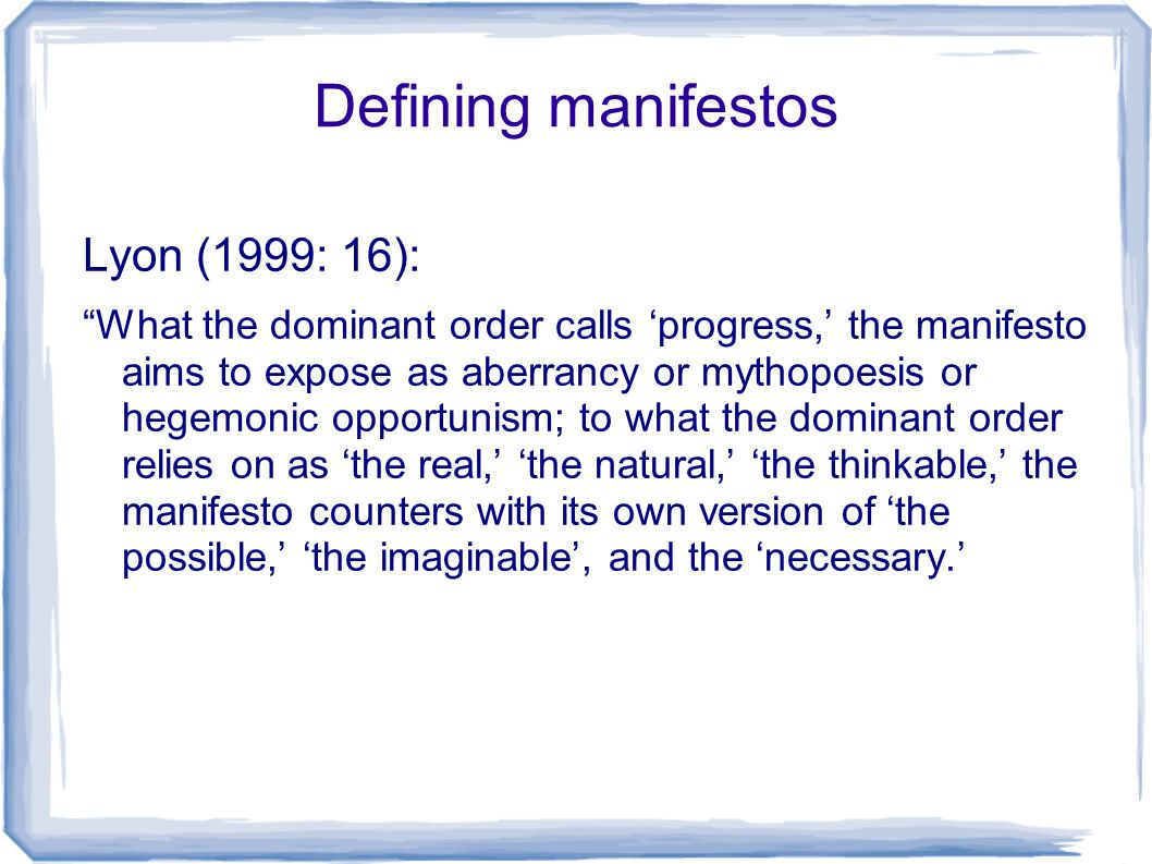 Defining manifestos Lyon (1999: 16): What the dominant order calls progress, the manifesto aims to expose as aberrancy or mythopoesis or hegemonic opportunism; to what the dominant order relies on as the real, the natural, the thinkable, the manifesto counters with its own version of the possible, the imaginable, and the necessary.