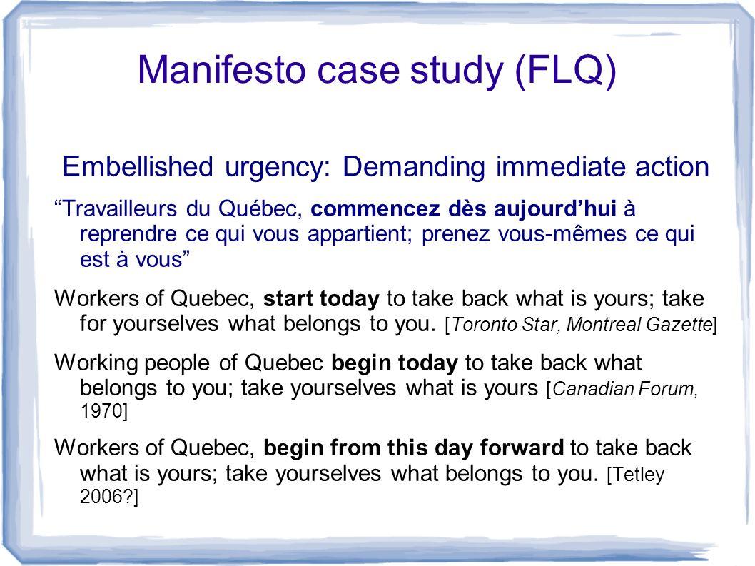 Manifesto case study (FLQ) Embellished urgency: Demanding immediate action Travailleurs du Québec, commencez dès aujourdhui à reprendre ce qui vous ap