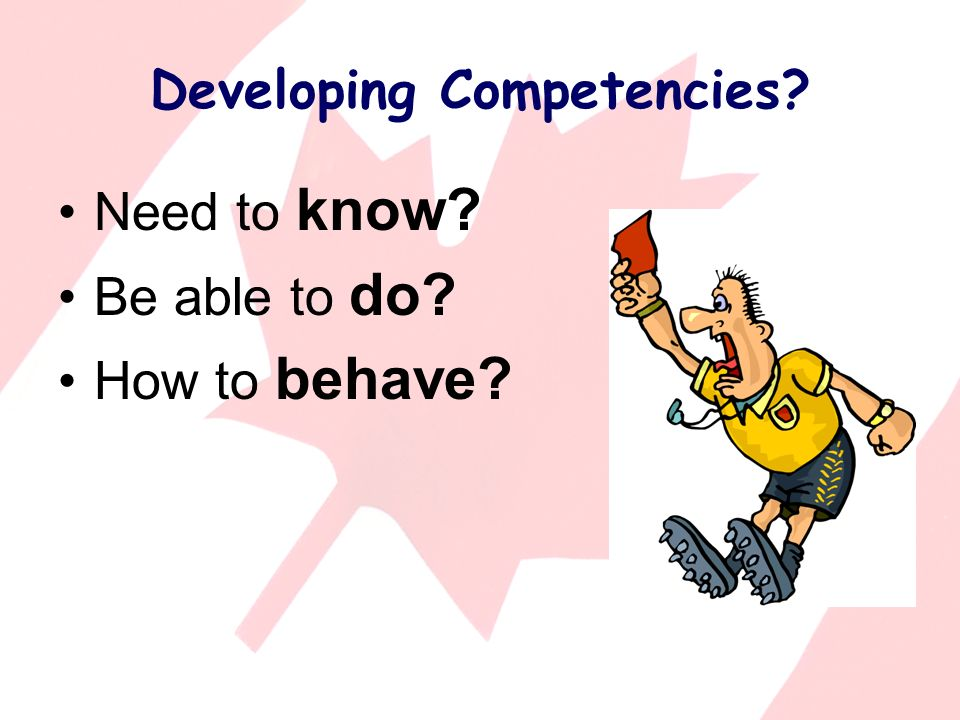 Developing Competencies Need to know Be able to do How to behave